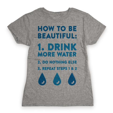 How To Be Beautiful: Drink More Water Womens T-Shirt