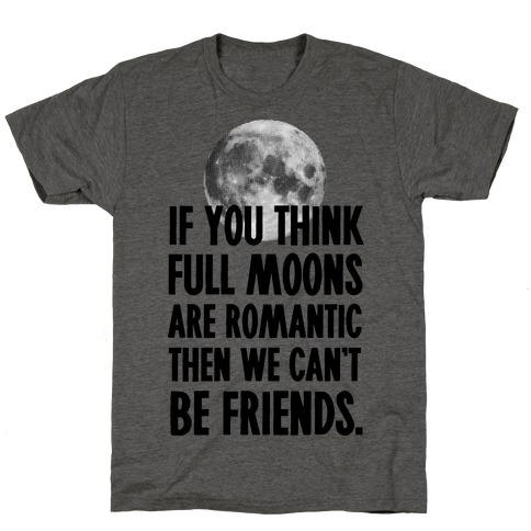 If You Think Full Moons are Romantic Then We Can't Be Friends - Nurse T-Shirt