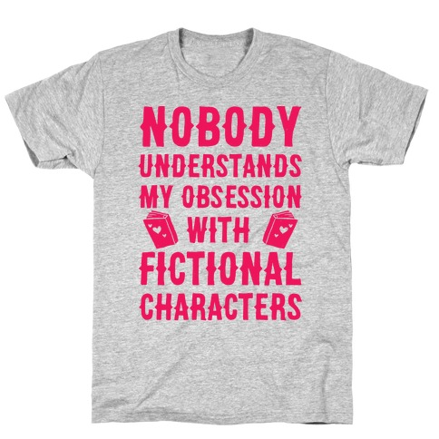 Nobody Understands My Obsession With Fictional Characters T-Shirt