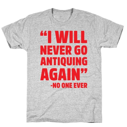 I Will Never Go Antiquing Again -Said No One Ever T-Shirt