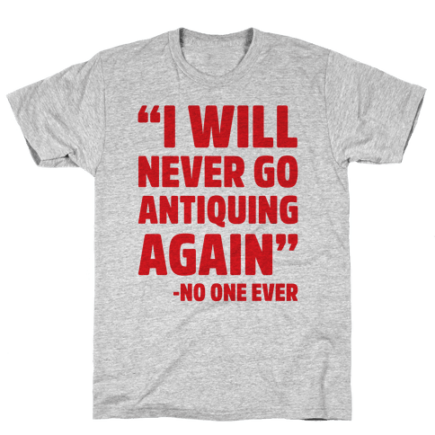 I Will Never Go Antiquing Again -Said No One Ever Mens T-Shirt
