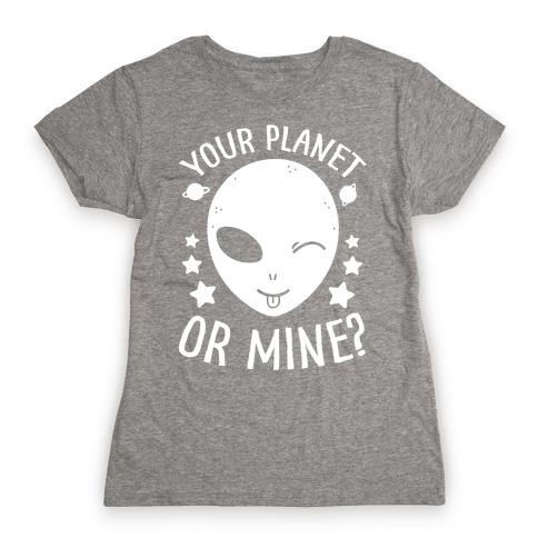 Your Planet Or Mine? Womens T-Shirt