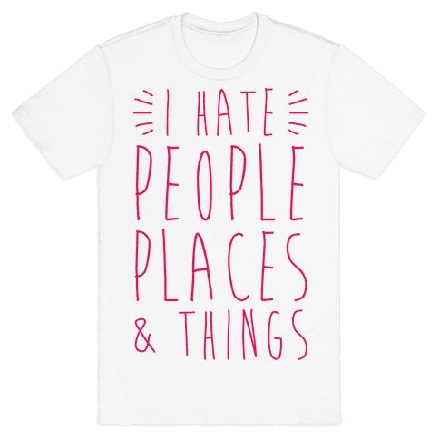 I Hate People Places And Things Mens T-Shirt