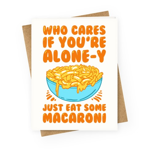 Who Cares If You're Alone-y Just Eat Some Macaroni Greeting Card