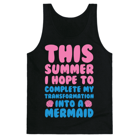 This Summer I Hope To Complete My Transformation Into A Mermaid Tank Top