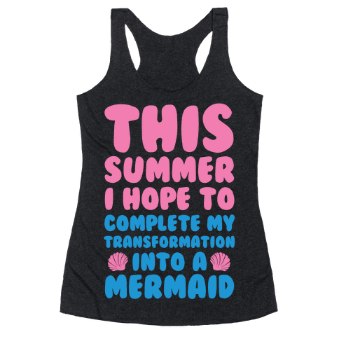 This Summer I Hope To Complete My Transformation Into A Mermaid Racerback Tank Top