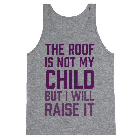 The Roof Is Not My Child But I Will Raise It Tank Top