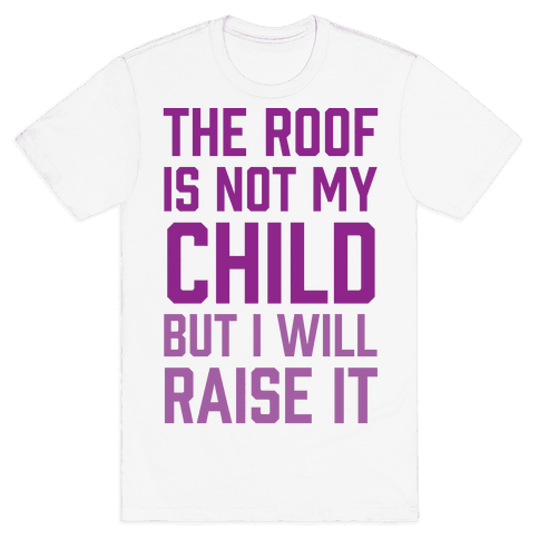 The Roof Is Not My Child But I Will Raise It Mens T-Shirt