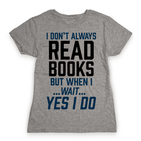 I Don't Always Read Books But When I...Wait...Yes I Do Womens T-Shirt