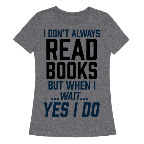 I Dont Always Read Books But When IWaitYes I Do