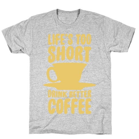 Life's Too Short, Drink Better Coffee T-Shirt