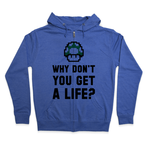Why Don't You Get A Life? Zip Hoodie