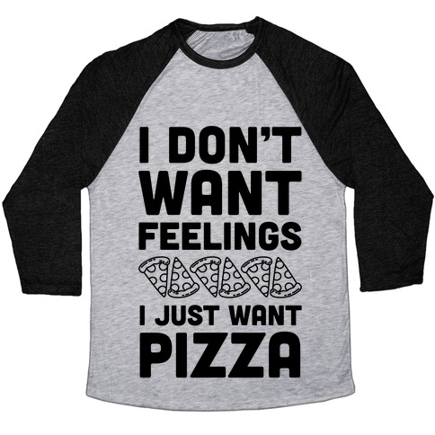 I Don't Want Feelings I Just Want Pizza Baseball Tee