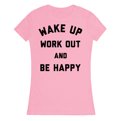 Wake Up Work Out and Be Happy Womens T-Shirt