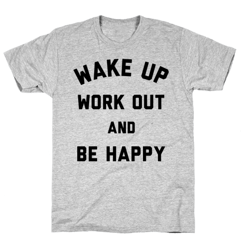 Wake Up Work Out and Be Happy Mens T-Shirt