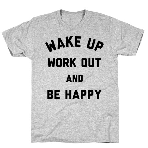 Wake Up Work Out and Be Happy T-Shirt