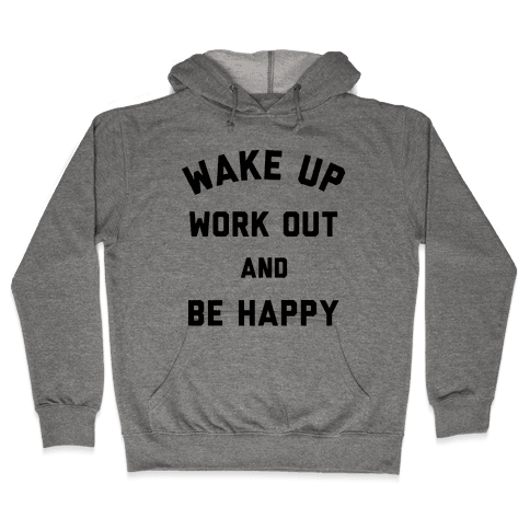 Wake Up Work Out and Be Happy Hooded Sweatshirt
