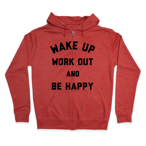 Wake Up Work Out and Be Happy Zip Hoodie