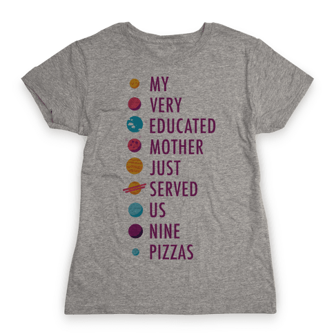 My Very Educated Mother Just Served Us Nine Pizzas Womens T-Shirt