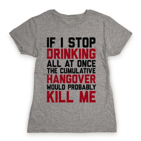 If I Stop Drinking Womens T-Shirt