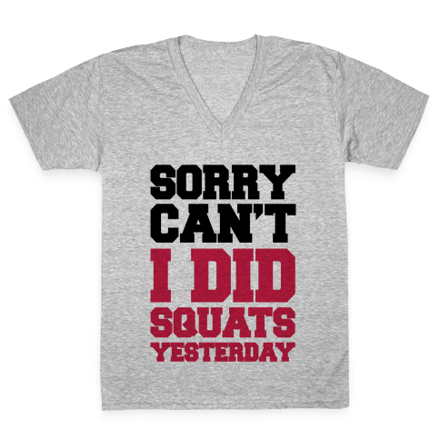 Sorry Can't, I Did Squats Yesterday V-Neck Tee Shirt