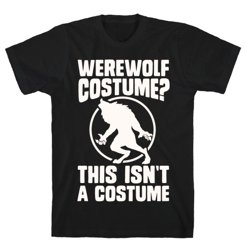 Werewolf Costume? This Isn't A Costume T-Shirt