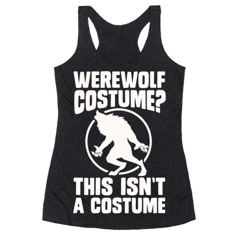 Werewolf Costume? This Isn't A Costume Racerback Tank Top