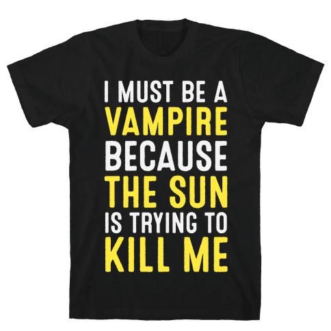 I Must Be A Vampire Because The Sun Is Trying To Kill Me Mens T-Shirt