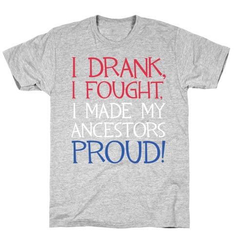 I Drank, I Fought, I Made My Ancestors Proud! T-Shirt