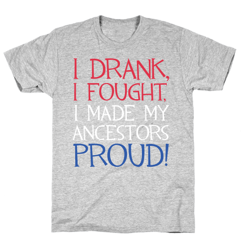 I Drank, I Fought, I Made My Ancestors Proud! Mens T-Shirt