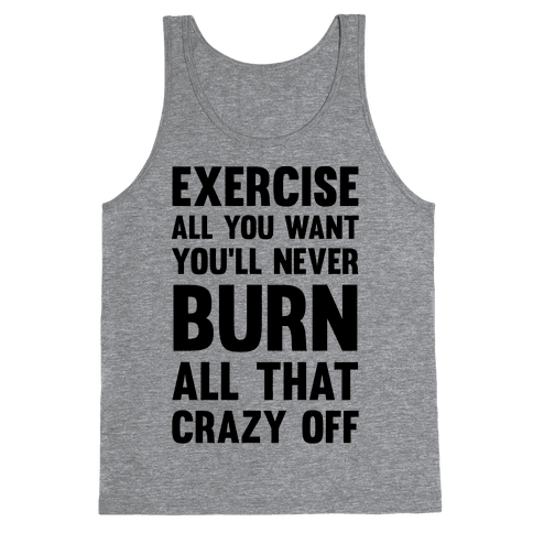 Exercise All You Want You'll Never Burn All That Crazy Off Tank Top