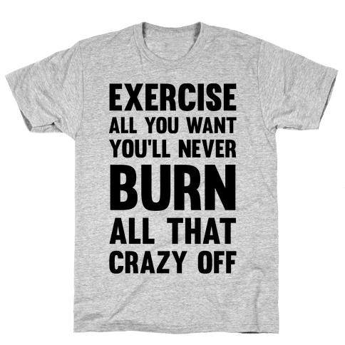 Exercise All You Want You'll Never Burn All That Crazy Off Mens T-Shirt