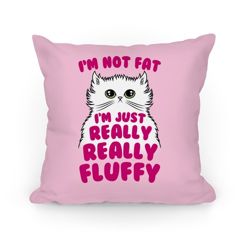 I'm Not Fat I'm Just Really Really Fluffy Pillow