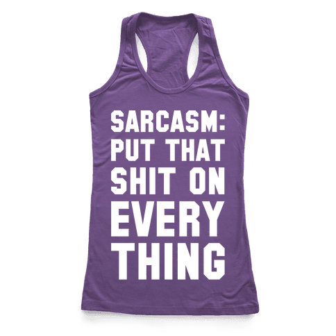 Sarcasm: Put That Shit On Everything Racerback Tank Top