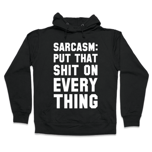 Sarcasm: Put That Shit On Everything Hooded Sweatshirt