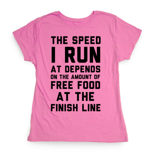 The Speed I Run At Depends On The Amount Of Free Food At The Finish Line Womens T-Shirt