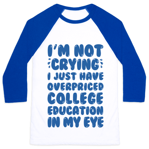 I'm Not Crying I Just Have Overpriced College Education In My Eyes Baseball Tee