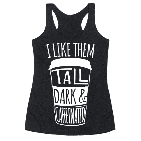 I like Them Tall Dark And Caffeinated Racerback Tank Top