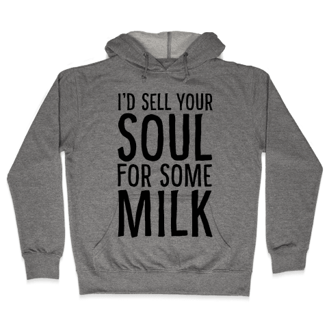 I'd Sell Your Soul for Some Milk Hooded Sweatshirt