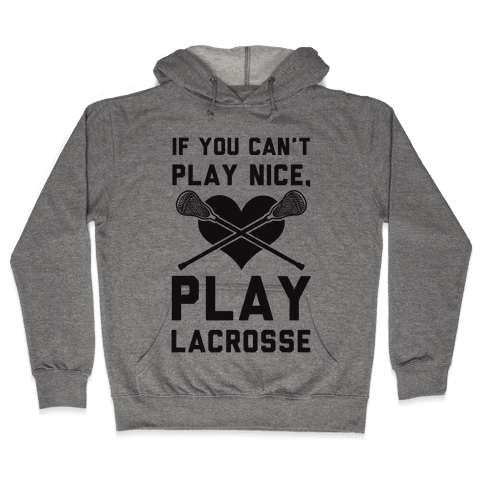 If You Can't Play Nice Play Lacrosse Hooded Sweatshirt