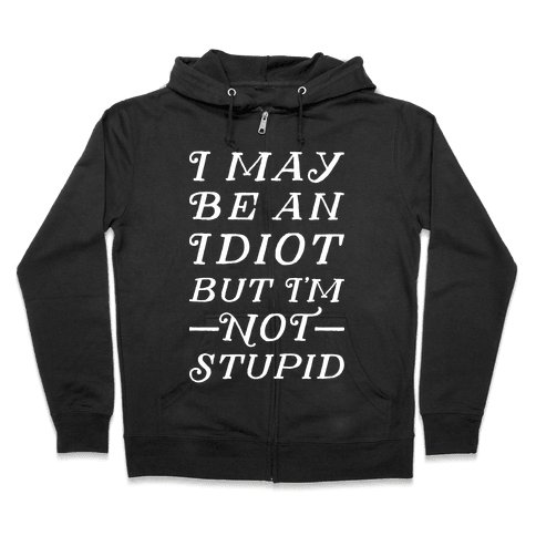 I May Be An Idiot But I'm Not Stupid Zip Hoodie