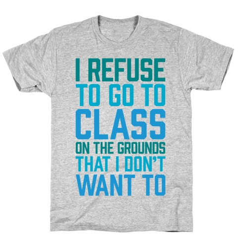 I Refuse To Go To Class Because I Don't Want To T-Shirt