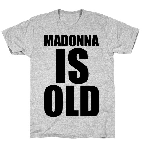 Madonna is Old T-Shirt