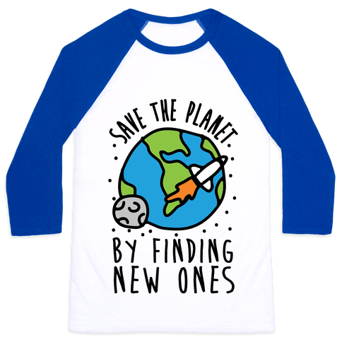 Save The Planet By Finding New Ones Baseball Tee