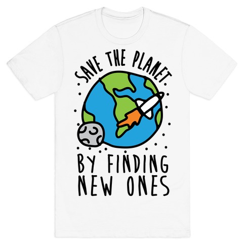 Save The Planet By Finding New Ones T-Shirt
