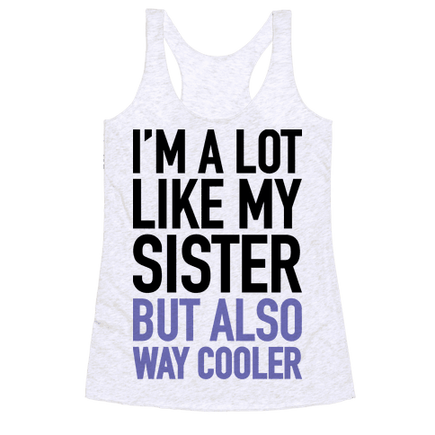 I'm A Lot Like My Sister But Also Way Cooler Racerback Tank Top