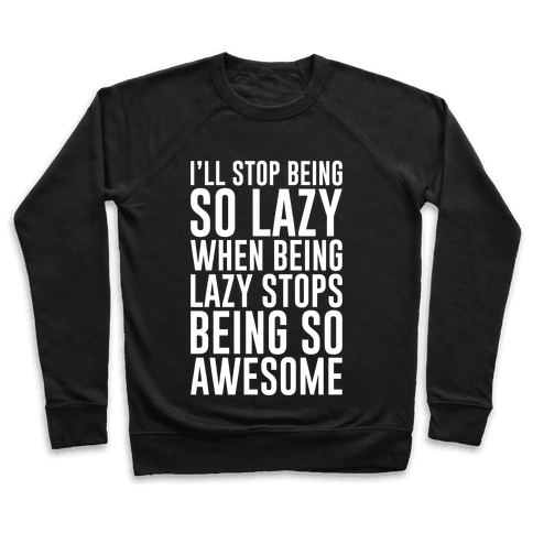 I'll Stop Being So Lazy When Being Lazy Stops Being So Awesome Pullover