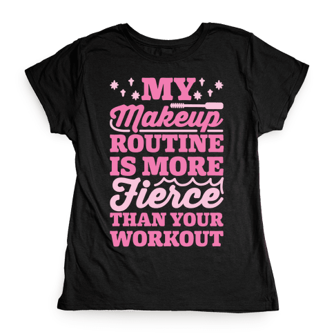 My Makeup Routine Is More Fierce Than Your Workout Womens T-Shirt