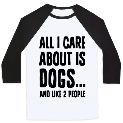 All I Care About is Dogs and Like Two People. Baseball Tee