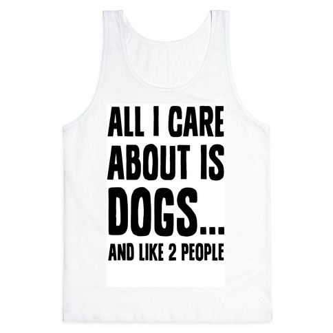 All I Care About is Dogs and Like Two People. Tank Top